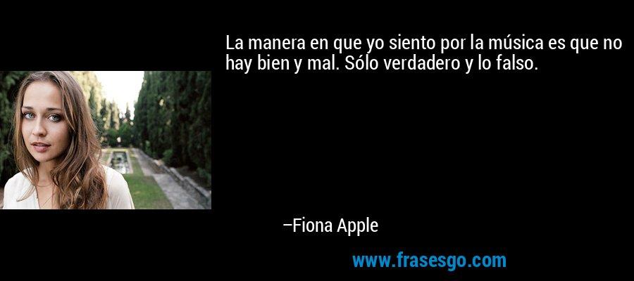 La manera en que yo siento por la música es que no hay bien y mal. Sólo verdadero y lo falso. – Fiona Apple