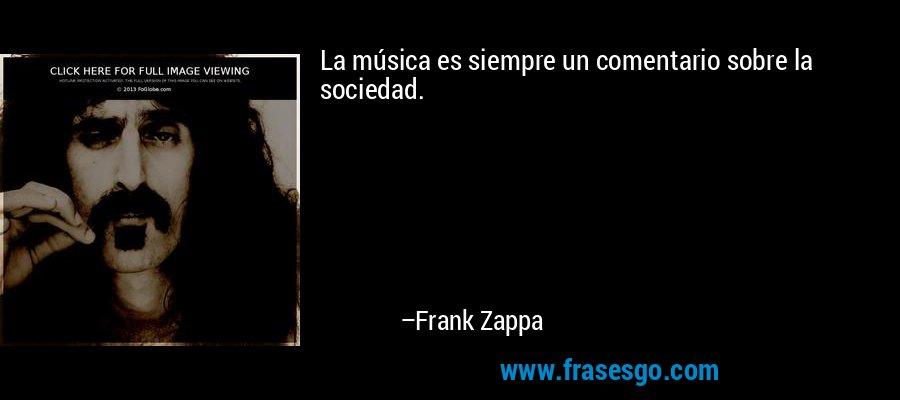 La música es siempre un comentario sobre la sociedad. – Frank Zappa