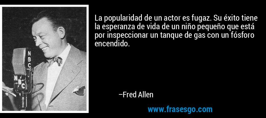 La popularidad de un actor es fugaz. Su éxito tiene la esperanza de vida de un niño pequeño que está por inspeccionar un tanque de gas con un fósforo encendido. – Fred Allen