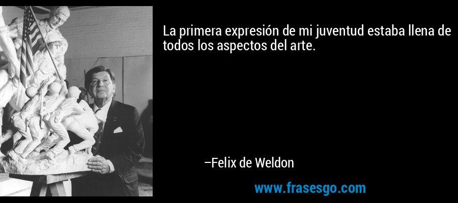 La primera expresión de mi juventud estaba llena de todos los aspectos del arte. – Felix de Weldon