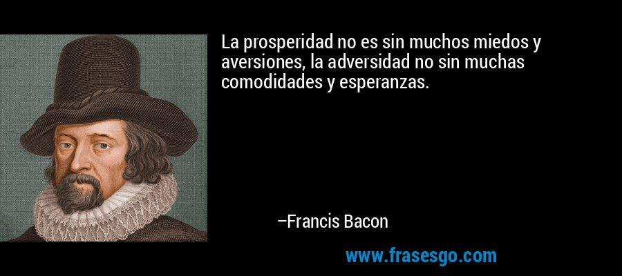 La prosperidad no es sin muchos miedos y aversiones, la adversidad no sin muchas comodidades y esperanzas. – Francis Bacon
