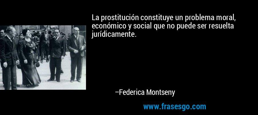 La prostitución constituye un problema moral, económico y social que no puede ser resuelta jurídicamente. – Federica Montseny