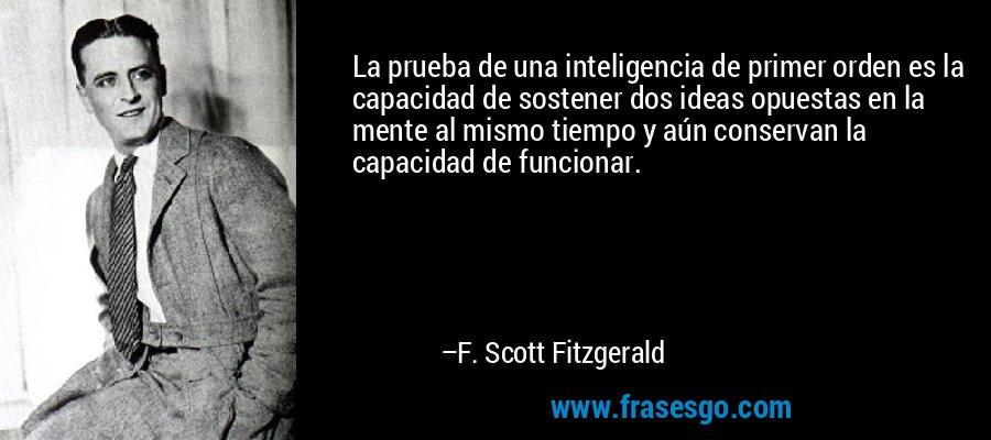 La prueba de una inteligencia de primer orden es la capacidad de sostener dos ideas opuestas en la mente al mismo tiempo y aún conservan la capacidad de funcionar. – F. Scott Fitzgerald