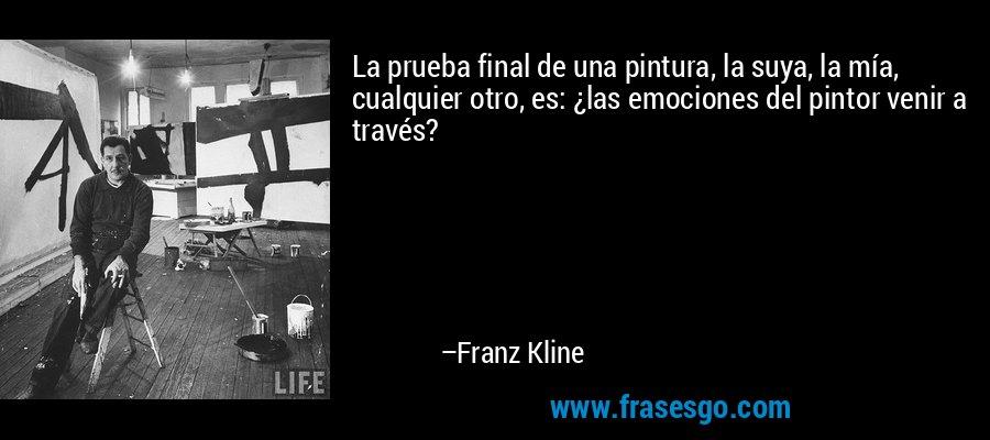 La prueba final de una pintura, la suya, la mía, cualquier otro, es: ¿las emociones del pintor venir a través? – Franz Kline