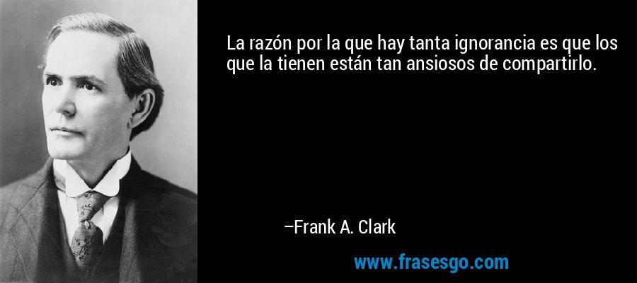 La razón por la que hay tanta ignorancia es que los que la tienen están tan ansiosos de compartirlo. – Frank A. Clark