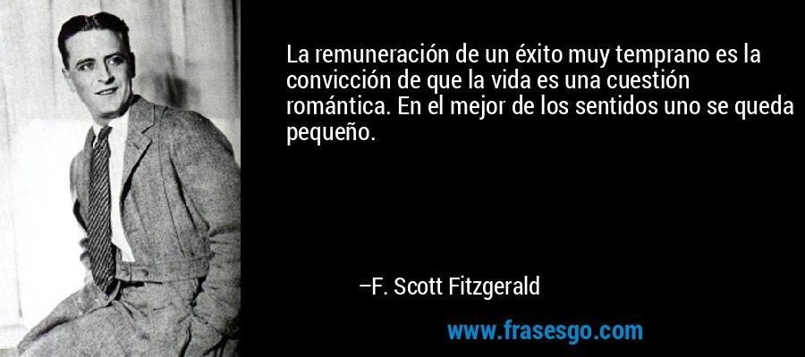 La remuneración de un éxito muy temprano es la convicción de que la vida es una cuestión romántica. En el mejor de los sentidos uno se queda pequeño. – F. Scott Fitzgerald