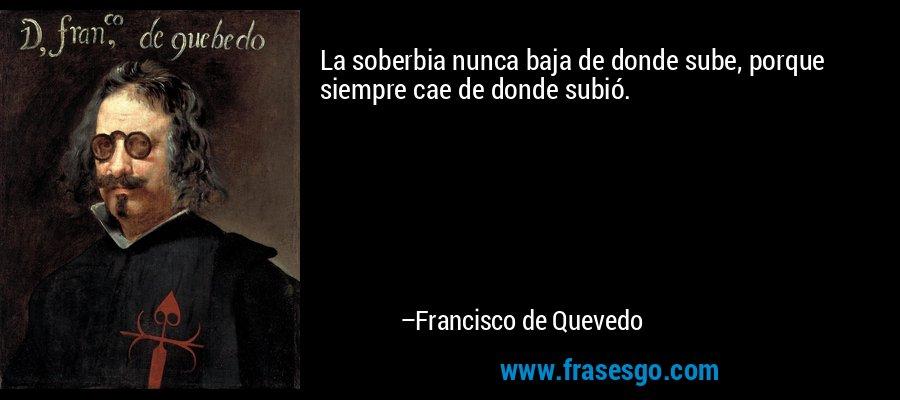 La soberbia nunca baja de donde sube, porque siempre cae de donde subió. – Francisco de Quevedo