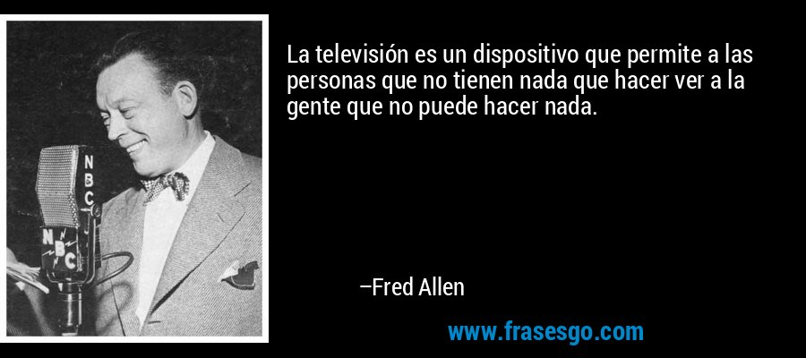 La televisión es un dispositivo que permite a las personas que no tienen nada que hacer ver a la gente que no puede hacer nada. – Fred Allen