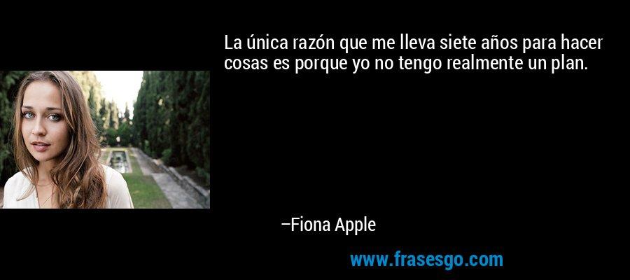 La única razón que me lleva siete años para hacer cosas es porque yo no tengo realmente un plan. – Fiona Apple