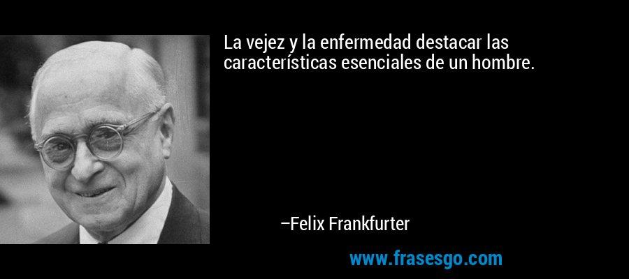 La vejez y la enfermedad destacar las características esenciales de un hombre. – Felix Frankfurter