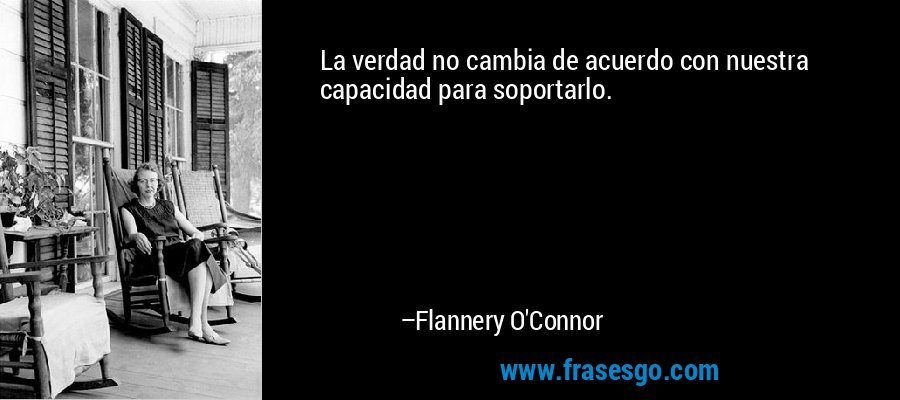 La verdad no cambia de acuerdo con nuestra capacidad para soportarlo. – Flannery O'Connor