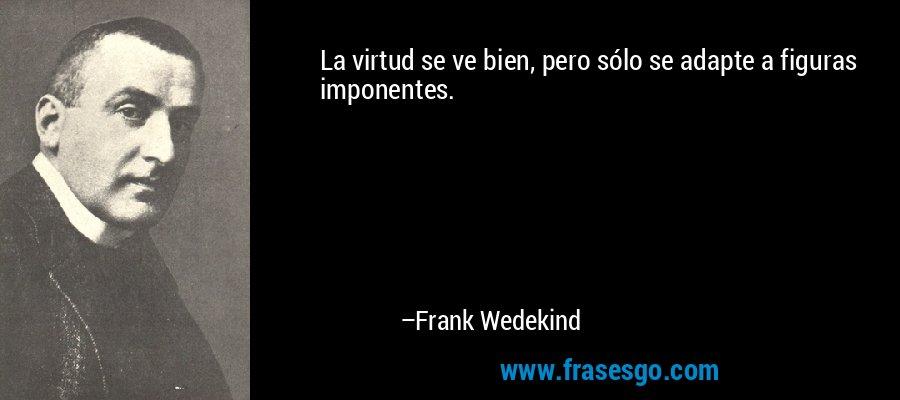 La virtud se ve bien, pero sólo se adapte a figuras imponentes. – Frank Wedekind