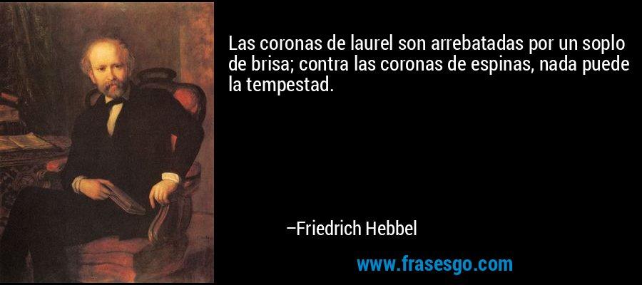 Las coronas de laurel son arrebatadas por un soplo de brisa; contra las coronas de espinas, nada puede la tempestad. – Friedrich Hebbel