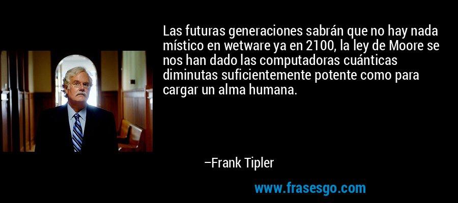 Las futuras generaciones sabrán que no hay nada místico en wetware ya en 2100, la ley de Moore se nos han dado las computadoras cuánticas diminutas suficientemente potente como para cargar un alma humana. – Frank Tipler