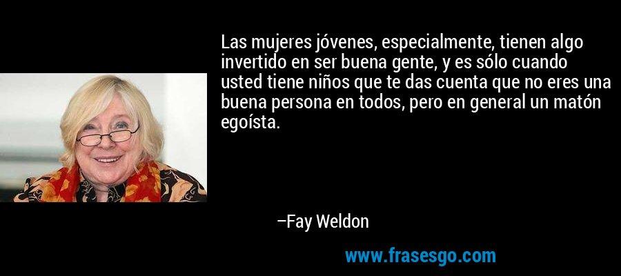 Las mujeres jóvenes, especialmente, tienen algo invertido en ser buena gente, y es sólo cuando usted tiene niños que te das cuenta que no eres una buena persona en todos, pero en general un matón egoísta. – Fay Weldon