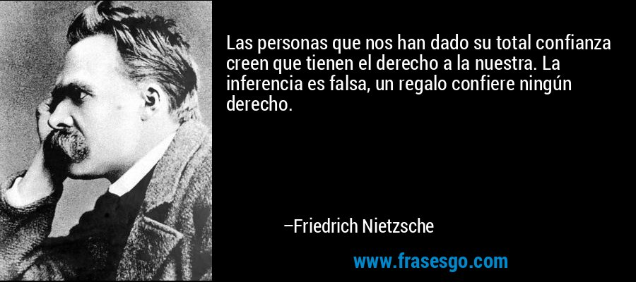 Las personas que nos han dado su total confianza creen que tienen el derecho a la nuestra. La inferencia es falsa, un regalo confiere ningún derecho. – Friedrich Nietzsche