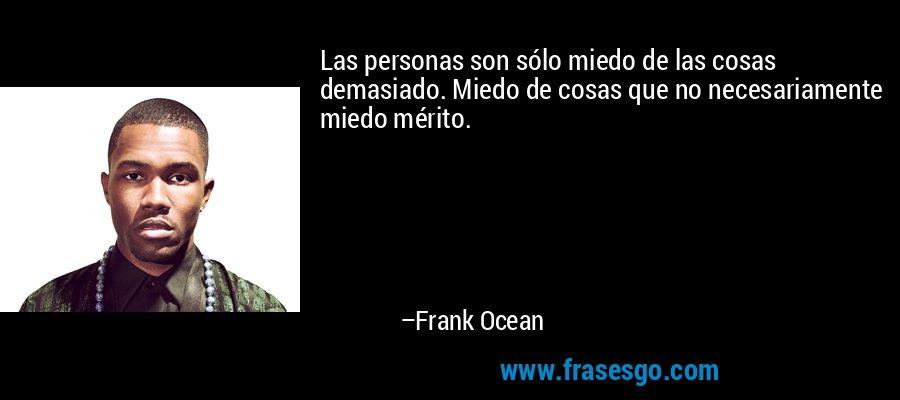 Las personas son sólo miedo de las cosas demasiado. Miedo de cosas que no necesariamente miedo mérito. – Frank Ocean