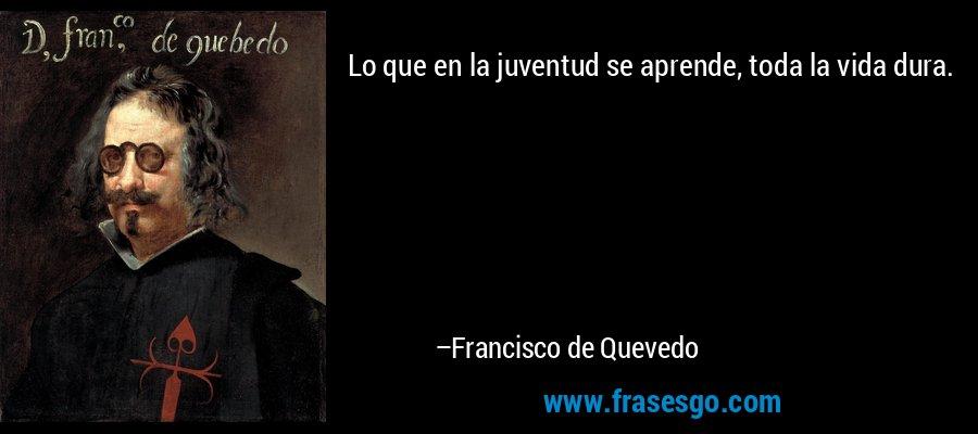 Lo que en la juventud se aprende, toda la vida dura. – Francisco de Quevedo