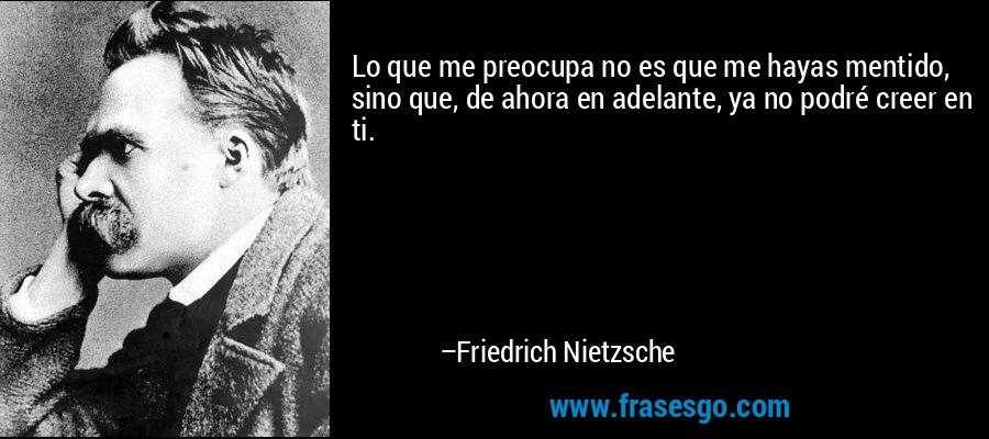 Lo que me preocupa no es que me hayas mentido, sino que, de ahora en adelante, ya no podré creer en ti. – Friedrich Nietzsche