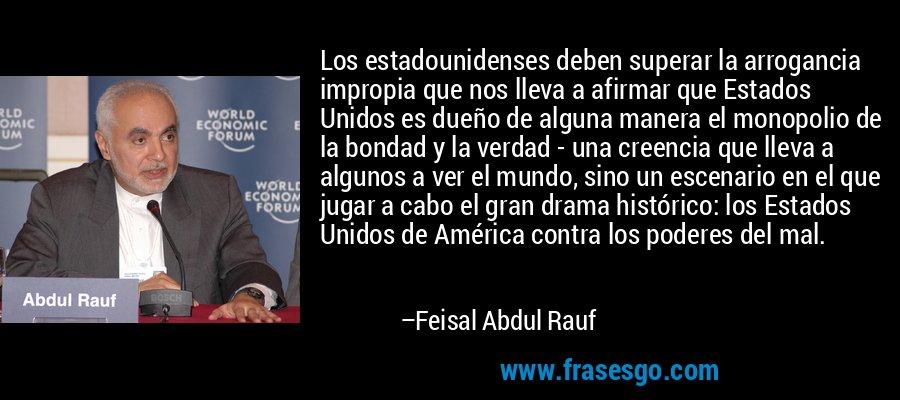 Los estadounidenses deben superar la arrogancia impropia que nos lleva a afirmar que Estados Unidos es dueño de alguna manera el monopolio de la bondad y la verdad - una creencia que lleva a algunos a ver el mundo, sino un escenario en el que jugar a cabo el gran drama histórico: los Estados Unidos de América contra los poderes del mal. – Feisal Abdul Rauf