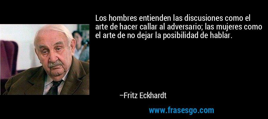Los hombres entienden las discusiones como el arte de hacer callar al adversario; las mujeres como el arte de no dejar la posibilidad de hablar. – Fritz Eckhardt