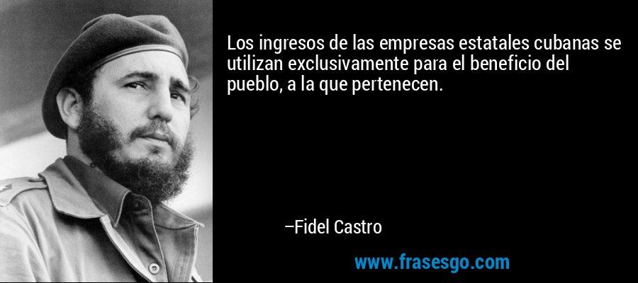 Los ingresos de las empresas estatales cubanas se utilizan exclusivamente para el beneficio del pueblo, a la que pertenecen. – Fidel Castro