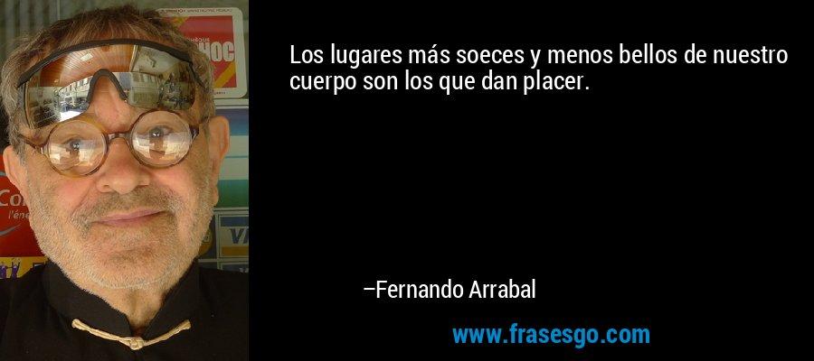 Los lugares más soeces y menos bellos de nuestro cuerpo son los que dan placer. – Fernando Arrabal