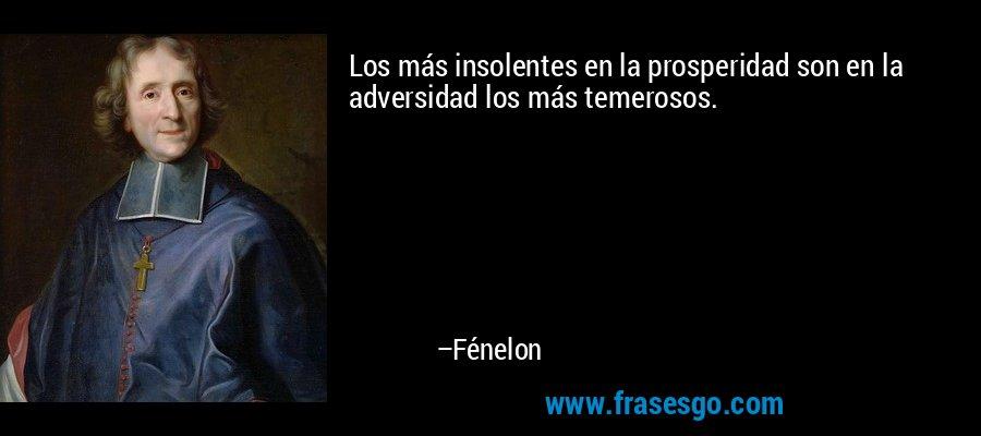 Los más insolentes en la prosperidad son en la adversidad los más temerosos. – Fénelon