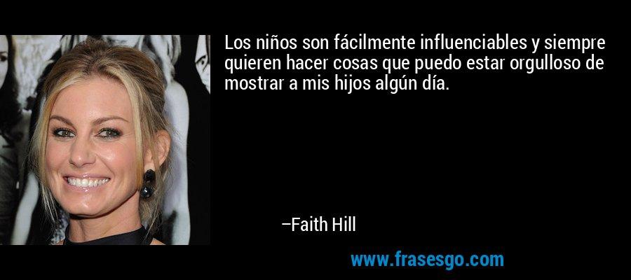 Los niños son fácilmente influenciables y siempre quieren hacer cosas que puedo estar orgulloso de mostrar a mis hijos algún día. – Faith Hill