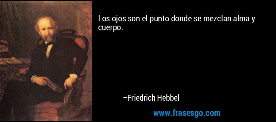 Los ojos son el punto donde se mezclan alma y cuerpo. – Friedrich Hebbel