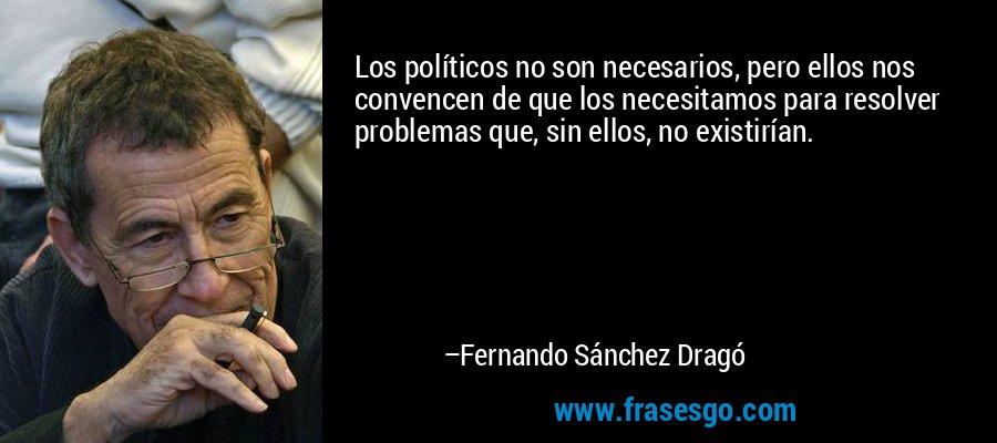 Los políticos no son necesarios, pero ellos nos convencen de que los necesitamos para resolver problemas que, sin ellos, no existirían. – Fernando Sánchez Dragó
