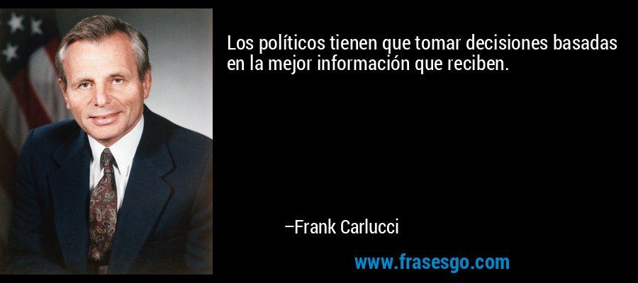 Los políticos tienen que tomar decisiones basadas en la mejor información que reciben. – Frank Carlucci