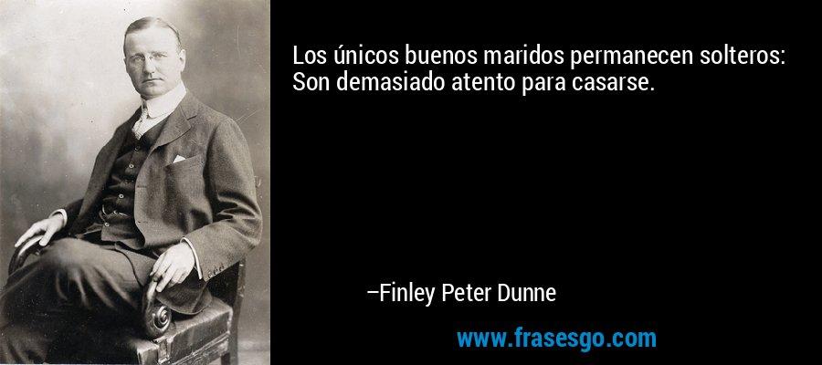 Los únicos buenos maridos permanecen solteros: Son demasiado atento para casarse. – Finley Peter Dunne