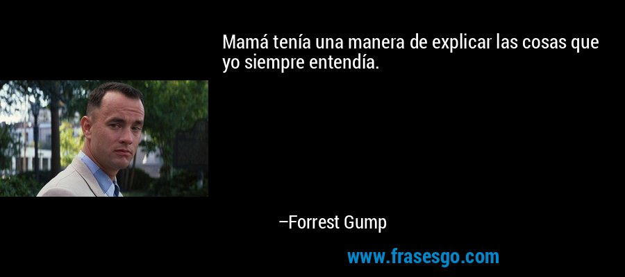 Mamá tenía una manera de explicar las cosas que yo siempre entendía. – Forrest Gump