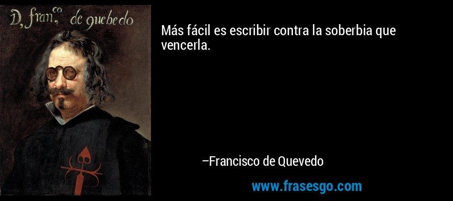 Más fácil es escribir contra la soberbia que vencerla. – Francisco de Quevedo