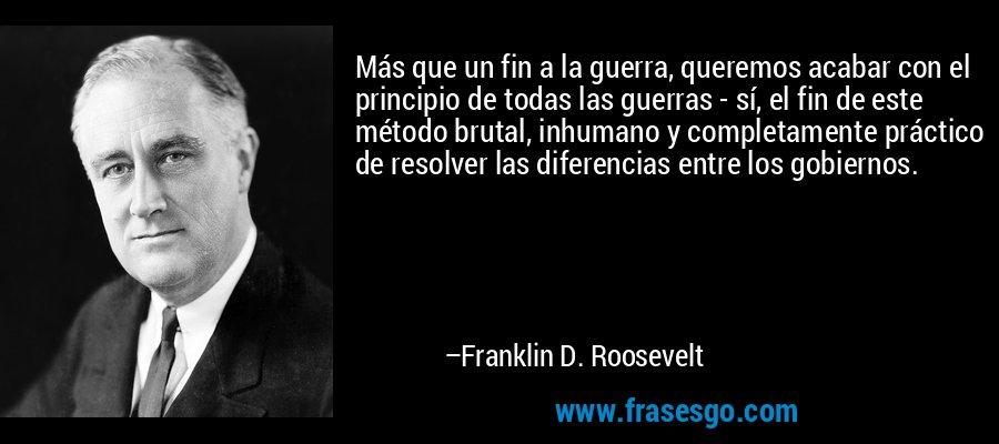 Más que un fin a la guerra, queremos acabar con el principio de todas las guerras - sí, el fin de este método brutal, inhumano y completamente práctico de resolver las diferencias entre los gobiernos. – Franklin D. Roosevelt