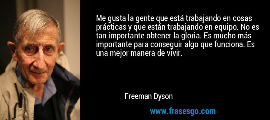 Me gusta la gente que está trabajando en cosas prácticas y que están trabajando en equipo. No es tan importante obtener la gloria. Es mucho más importante para conseguir algo que funciona. Es una mejor manera de vivir. – Freeman Dyson