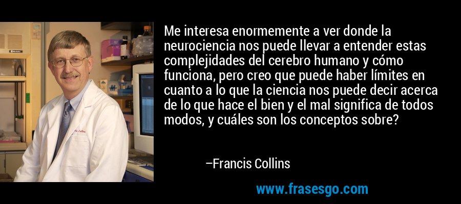 Me interesa enormemente a ver donde la neurociencia nos puede llevar a entender estas complejidades del cerebro humano y cómo funciona, pero creo que puede haber límites en cuanto a lo que la ciencia nos puede decir acerca de lo que hace el bien y el mal significa de todos modos, y cuáles son los conceptos sobre? – Francis Collins