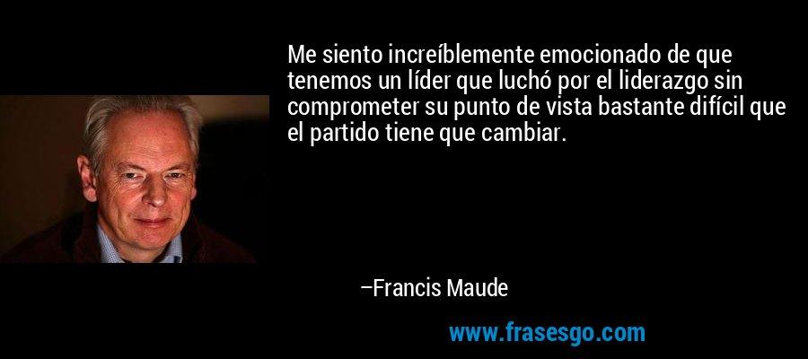 Me siento increíblemente emocionado de que tenemos un líder que luchó por el liderazgo sin comprometer su punto de vista bastante difícil que el partido tiene que cambiar. – Francis Maude
