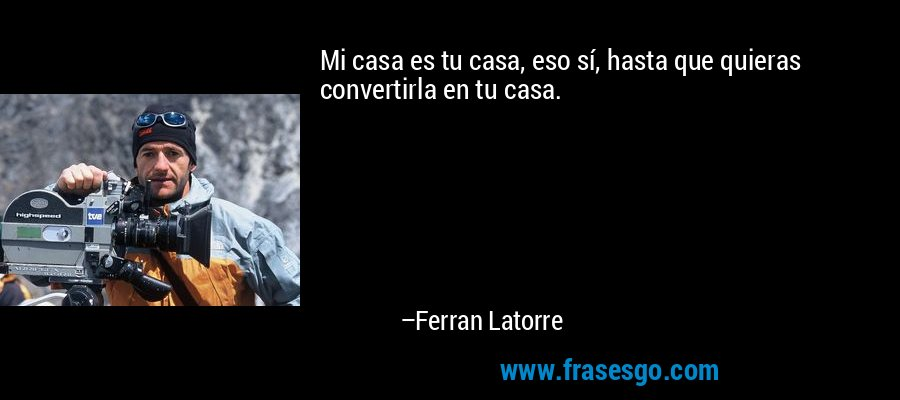 Mi casa es tu casa, eso sí, hasta que quieras convertirla en tu casa. – Ferran Latorre