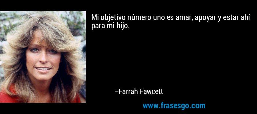 Mi objetivo número uno es amar, apoyar y estar ahí para mi hijo. – Farrah Fawcett