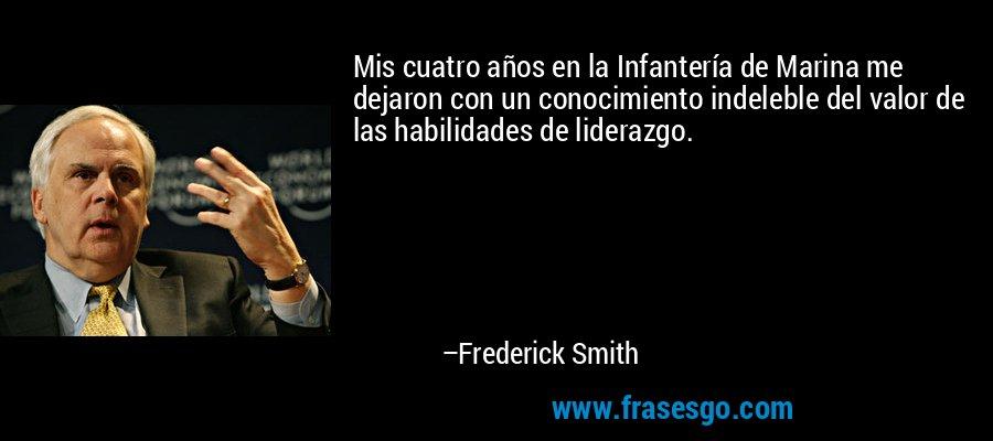 Mis cuatro años en la Infantería de Marina me dejaron con un conocimiento indeleble del valor de las habilidades de liderazgo. – Frederick Smith