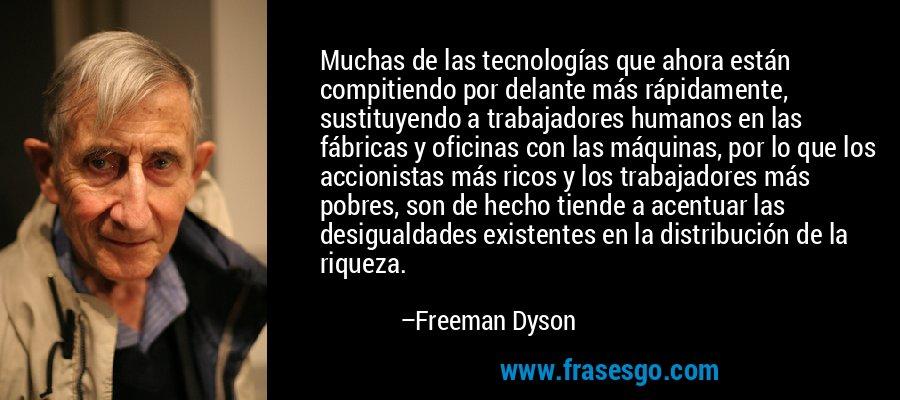 Muchas de las tecnologías que ahora están compitiendo por delante más rápidamente, sustituyendo a trabajadores humanos en las fábricas y oficinas con las máquinas, por lo que los accionistas más ricos y los trabajadores más pobres, son de hecho tiende a acentuar las desigualdades existentes en la distribución de la riqueza. – Freeman Dyson