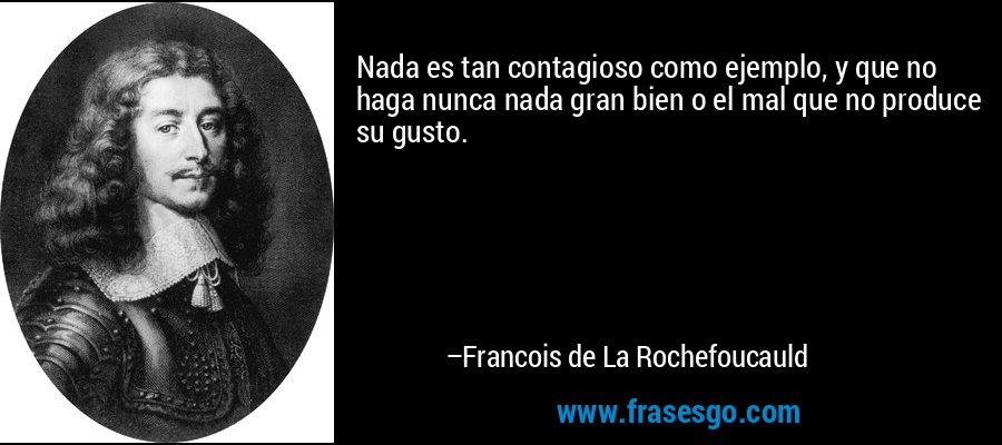 Nada es tan contagioso como ejemplo, y que no haga nunca nada gran bien o el mal que no produce su gusto. – Francois de La Rochefoucauld
