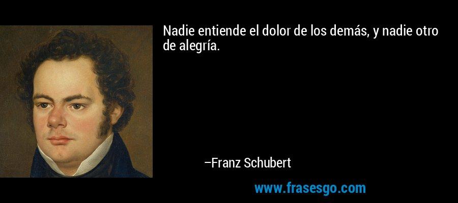 Nadie entiende el dolor de los demás, y nadie otro de alegría. – Franz Schubert