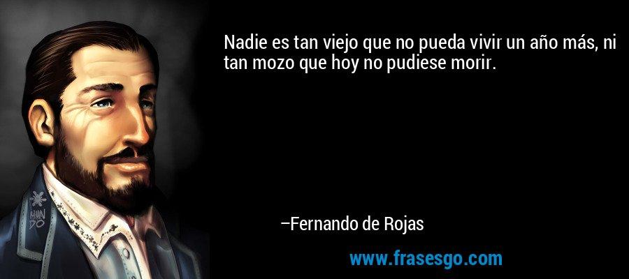 Nadie es tan viejo que no pueda vivir un año más, ni tan mozo que hoy no pudiese morir. – Fernando de Rojas