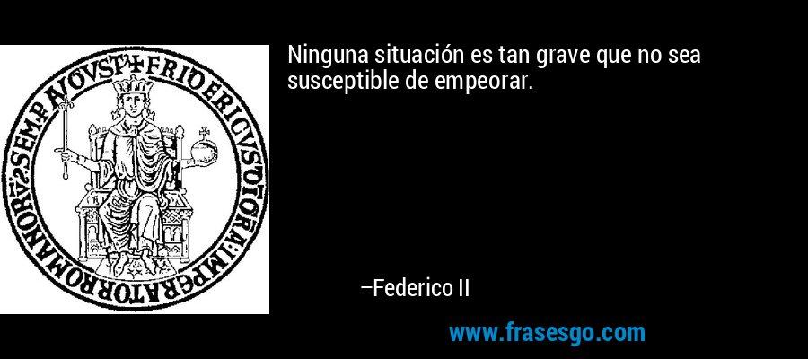 Ninguna situación es tan grave que no sea susceptible de empeorar. – Federico II