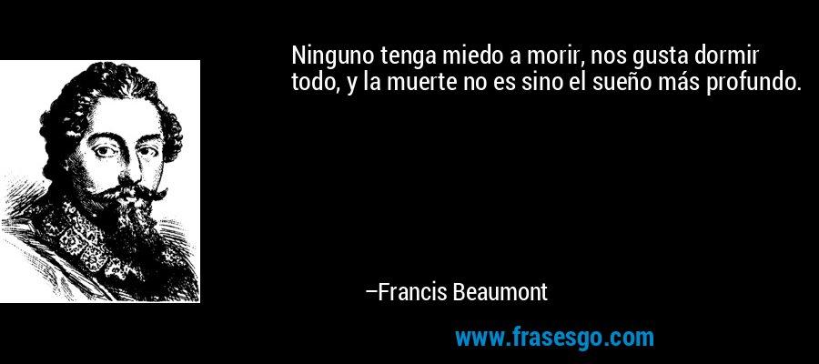 Ninguno tenga miedo a morir, nos gusta dormir todo, y la muerte no es sino el sueño más profundo. – Francis Beaumont