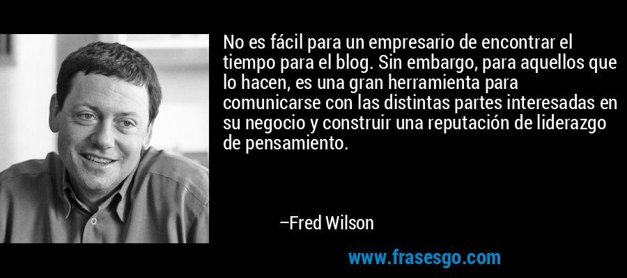 No es fácil para un empresario de encontrar el tiempo para el blog. Sin embargo, para aquellos que lo hacen, es una gran herramienta para comunicarse con las distintas partes interesadas en su negocio y construir una reputación de liderazgo de pensamiento. – Fred Wilson