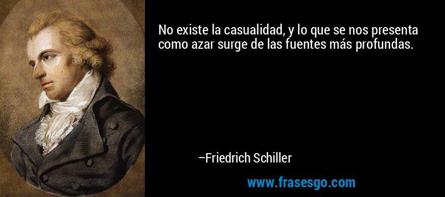 No existe la casualidad, y lo que se nos presenta como azar surge de las fuentes más profundas. – Friedrich Schiller